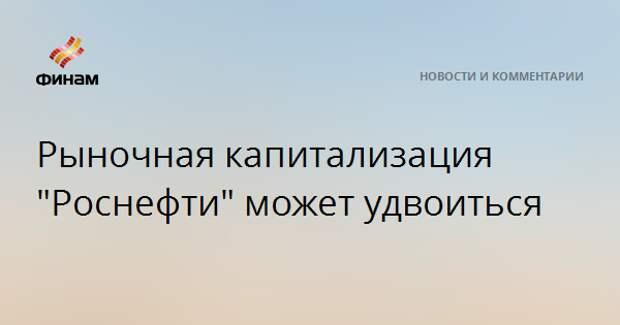 """Рыночная капитализация """"Роснефти"""" может удвоиться"""