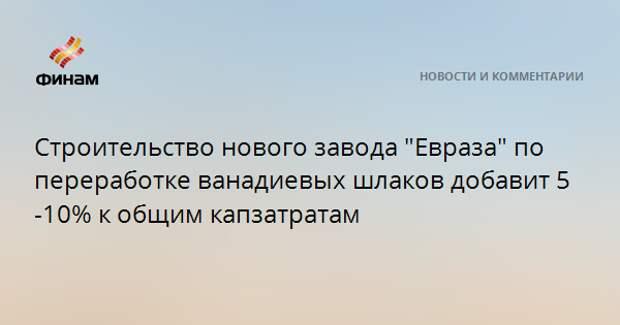 """Строительство нового завода """"Евраза"""" по переработке ванадиевых шлаков добавит 5-10% к общим капзатратам"""