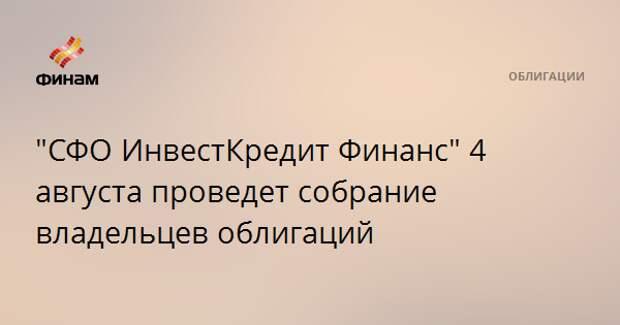 """""""СФО ИнвестКредит Финанс"""" 4 августа проведет собрание владельцев облигаций"""