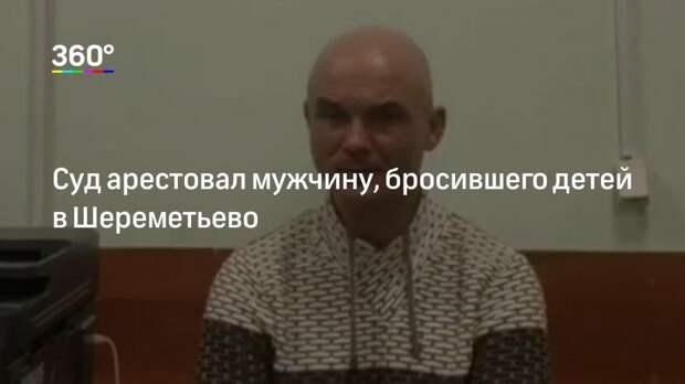 Суд арестовал мужчину, бросившего детей в Шереметьево