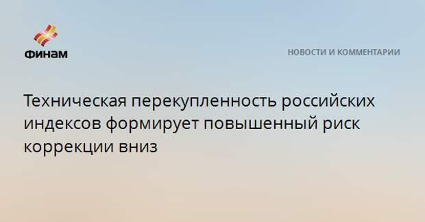 Техническая перекупленность российских индексов формирует повышенный риск коррекции вниз
