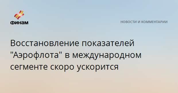 """Восстановление показателей """"Аэрофлота"""" в международном сегменте скоро ускорится"""