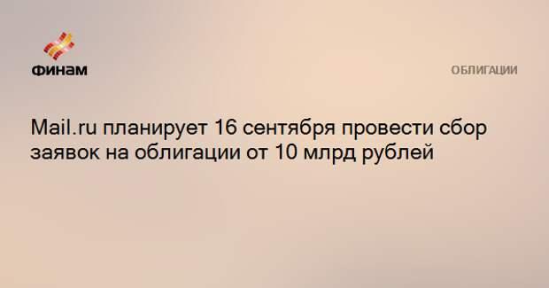 Mail.ru планирует 16 сентября провести сбор заявок на облигации от 10 млрд рублей