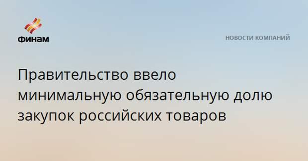 Правительство ввело минимальную обязательную долю закупок российских товаров