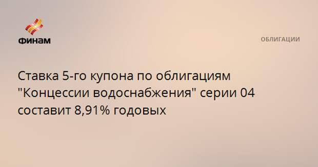 """Ставка 5-го купона по облигациям """"Концессии водоснабжения"""" серии 04 составит 8,91% годовых"""