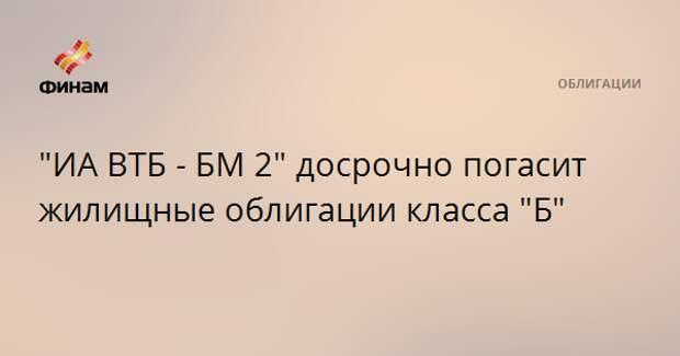 """""""ИА ВТБ - БМ 2"""" досрочно погасит жилищные облигации класса """"Б"""""""
