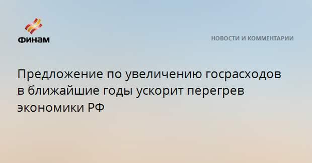 Предложение по увеличению госрасходов в ближайшие годы ускорит перегрев экономики РФ