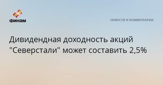 """Дивидендная доходность акций """"Северстали"""" может составить 2,5%"""