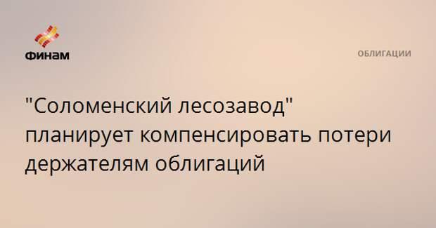 """""""Соломенский лесозавод"""" планирует компенсировать потери держателям облигаций"""