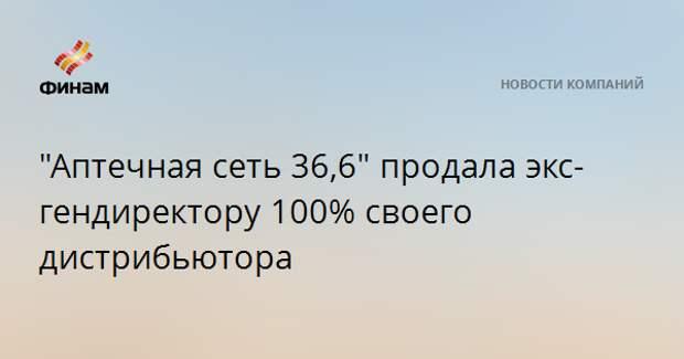 """""""Аптечная сеть 36,6"""" продала экс-гендиректору 100% своего дистрибьютора"""