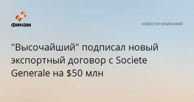 """""""Высочайший"""" подписал новый экспортный договор с Societe Generale на $50 млн"""