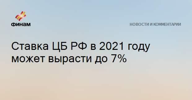 Ставка ЦБ РФ в 2021 году может вырасти до 7%