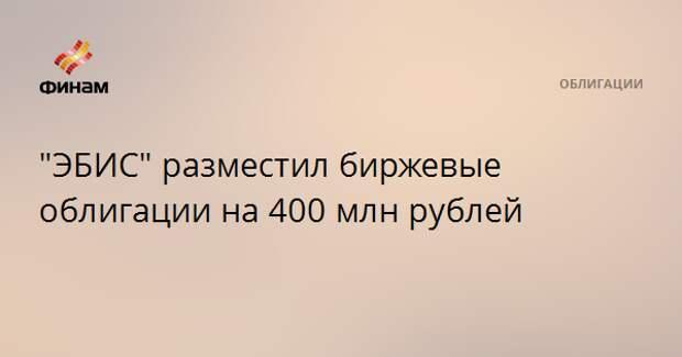 """""""ЭБИС"""" разместил биржевые облигации на 400 млн рублей"""