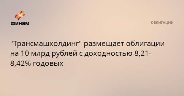 """""""Трансмашхолдинг"""" размещает облигации на 10 млрд рублей с доходностью 8,21-8,42% годовых"""