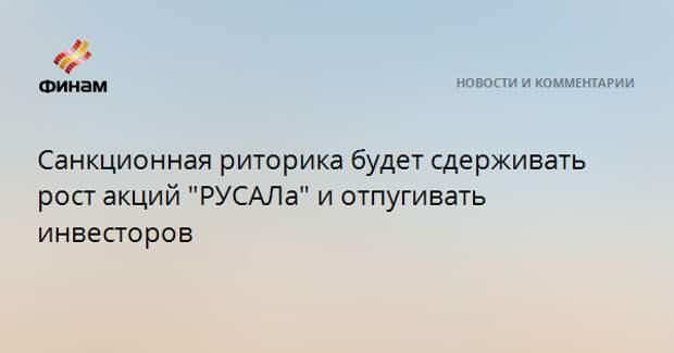"""Санкционная риторика будет сдерживать рост акций """"РУСАЛа"""" и отпугивать инвесторов"""