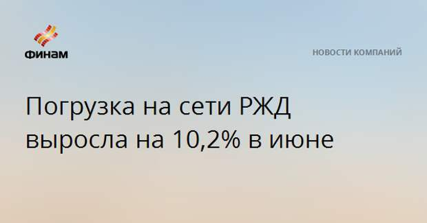 Погрузка на сети РЖД выросла на 10,2% в июне
