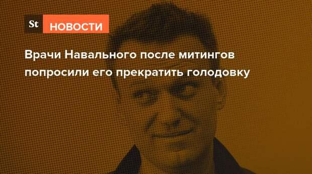 Врачи Навального после митингов попросили его прекратить голодовку