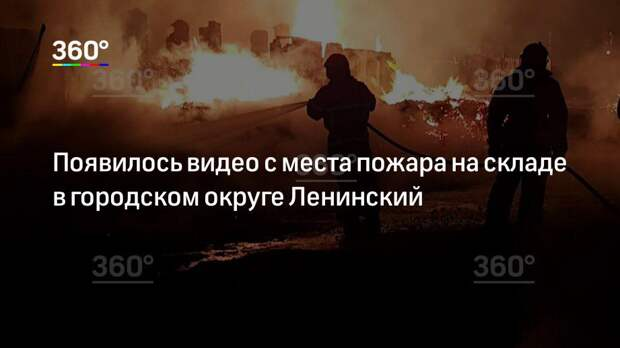 Появилось видео с места пожара на складе в городском округе Ленинский