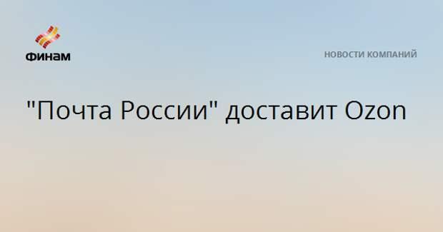 """""""Почта России"""" доставит Ozon"""