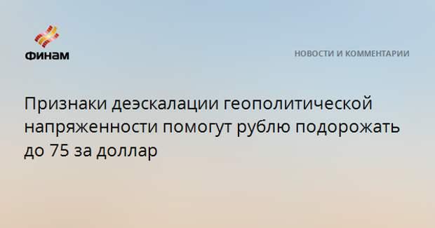 Признаки деэскалации геополитической напряженности помогут рублю подорожать до 75 за доллар