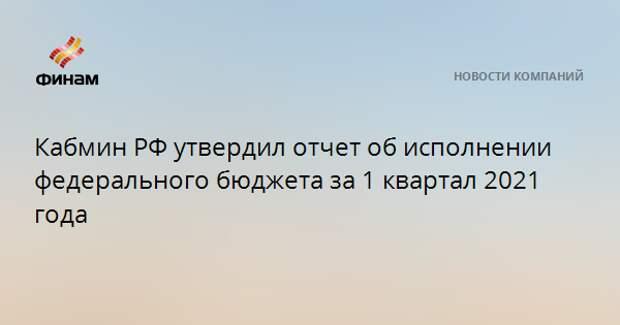 Кабмин РФ утвердил отчет об исполнении федерального бюджета за 1 квартал 2021 года