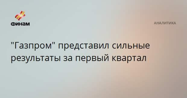 """""""Газпром"""" представил сильные результаты за первый квартал"""