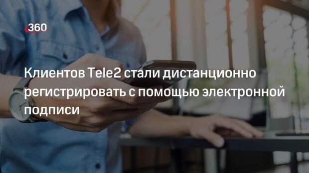 Клиентов Tele2 стали дистанционно регистрировать с помощью электронной подписи