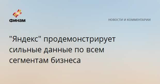 """""""Яндекс"""" продемонстрирует сильные данные по всем сегментам бизнеса"""