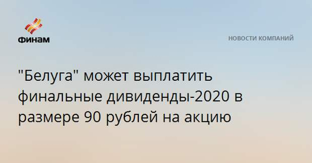 """""""Белуга"""" может выплатить финальные дивиденды-2020 в размере 90 рублей на акцию"""