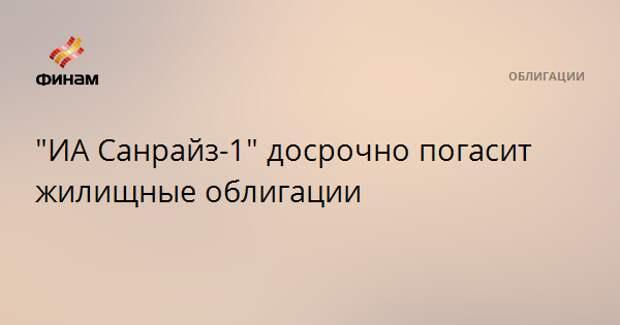 """""""ИА Санрайз-1"""" досрочно погасит жилищные облигации"""