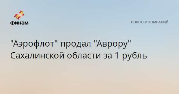 """""""Аэрофлот"""" продал """"Аврору"""" Сахалинской области за 1 рубль"""