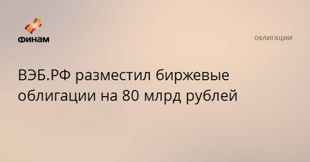 ВЭБ.РФ разместил биржевые облигации на 80 млрд рублей