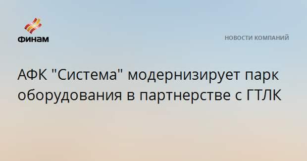 """АФК """"Система"""" модернизирует парк оборудования в партнерстве с ГТЛК"""