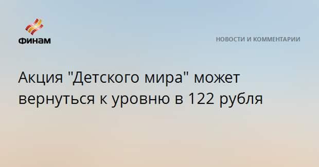 """Акция """"Детского мира"""" может вернуться к уровню в 122 рубля"""