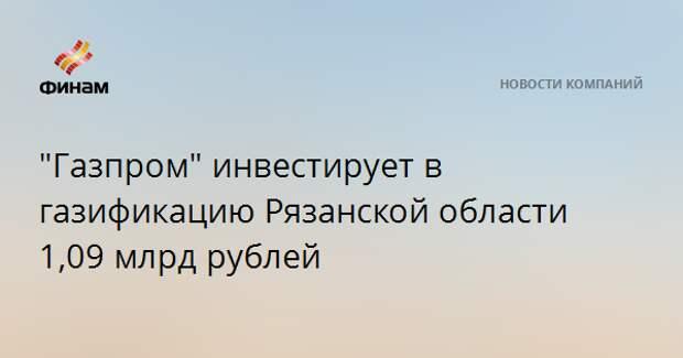 """""""Газпром"""" инвестирует в газификацию Рязанской области 1,09 млрд рублей"""