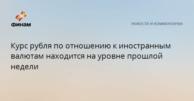 Курс рубля по отношению к иностранным валютам находится на уровне прошлой недели