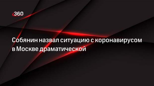 Собянин назвал ситуацию с коронавирусом в Москве драматической