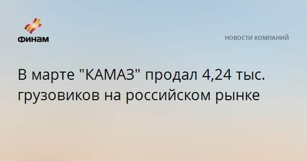 """В марте """"КАМАЗ"""" продал 4,24 тыс. грузовиков на российском рынке"""