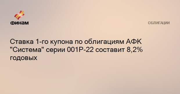 """Ставка 1-го купона по облигациям АФК """"Система"""" серии 001Р-22 составит 8,2% годовых"""