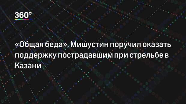«Общая беда». Мишустин поручил оказать поддержку пострадавшим при стрельбе в Казани