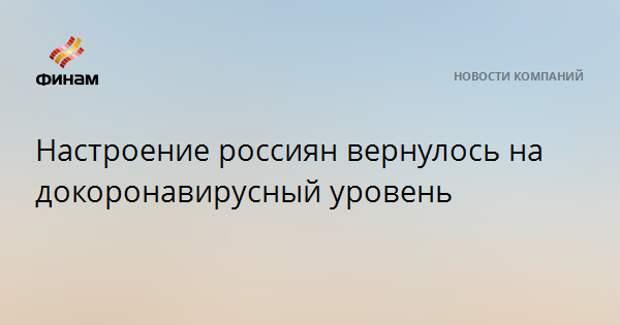 Настроение россиян вернулось на докоронавирусный уровень