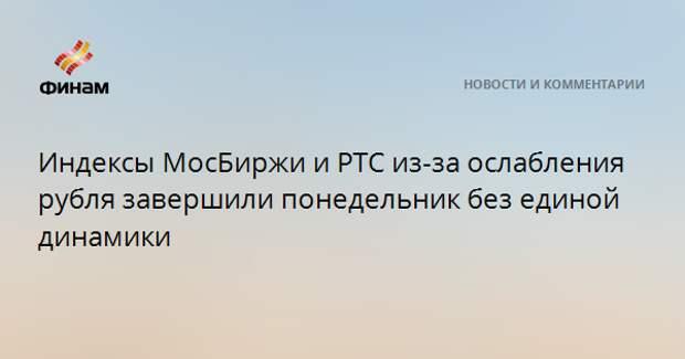 Индексы МосБиржи и РТС из-за ослабления рубля завершили понедельник без единой динамики