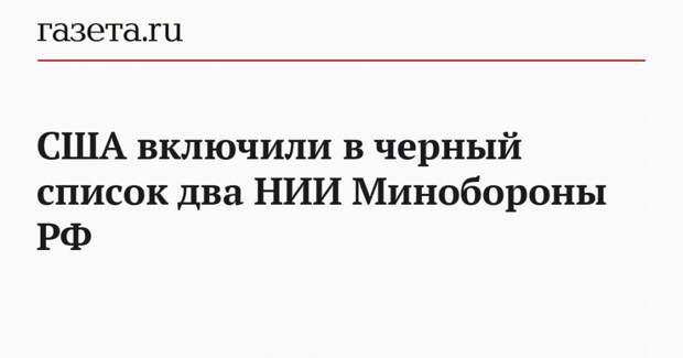 США включили в черный список два НИИ Минобороны РФ