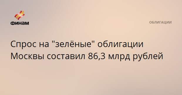 """Спрос на """"зелёные"""" облигации Москвы составил 86,3 млрд рублей"""