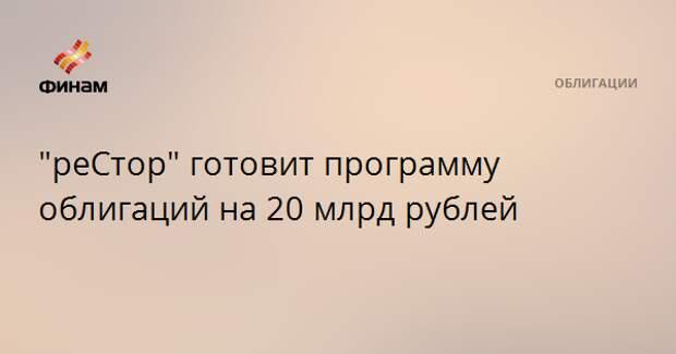 """""""реСтор"""" готовит программу облигаций на 20 млрд рублей"""