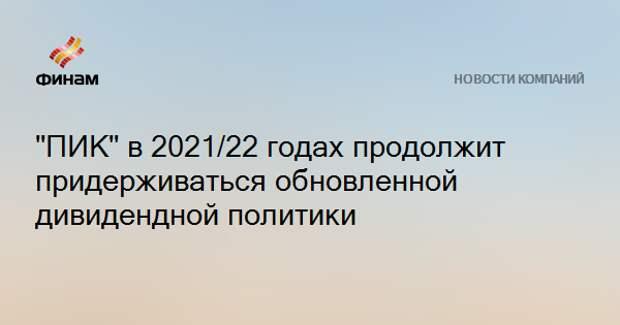 """""""ПИК"""" в 2021/22 годах продолжит придерживаться обновленной дивидендной политики"""