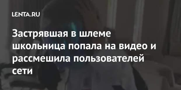 Застрявшая в шлеме школьница попала на видео и рассмешила пользователей сети