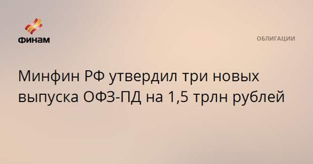 Минфин РФ утвердил три новых выпуска ОФЗ-ПД на 1,5 трлн рублей