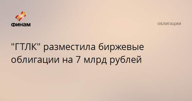 """""""ГТЛК"""" разместила биржевые облигации на 7 млрд рублей"""