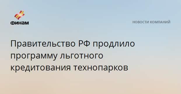 Правительство РФ продлило программу льготного кредитования технопарков